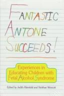 Book Cover, Fantastic Antone Succeeds: Experiences in Educating Children with Fetal Alcohol Syndrome