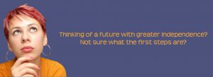 Thinking of a future with greater independence? Not sure what the first steps are?